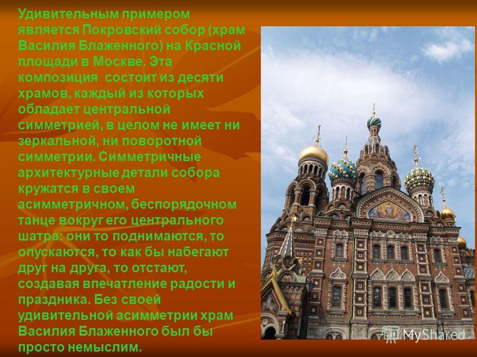 Удивительным примером является Покровский собор (храм Василия Блаженного) на Красной площади в Москве. Эта композиция состоит из десяти храмов, каждый из которых обладает центральной симметрией, в целом не имеет ни зеркальной, ни поворотной симметрии
