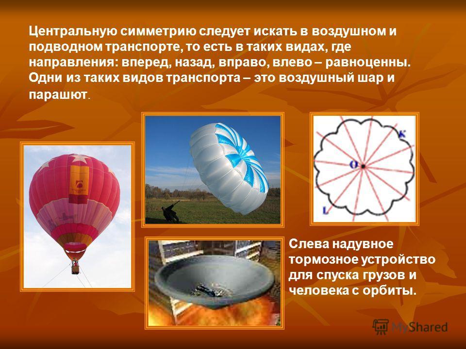 Центральную симметрию следует искать в воздушном и подводном транспорте, то есть в таких видах, где направления: вперед, назад, вправо, влево – равноценны. Одни из таких видов транспорта – это воздушный шар и парашют. Слева надувное тормозное устройс