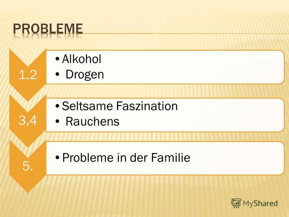 1,2 Alkohol Drogen 3,4 Seltsame Faszination Rauchens 5. Probleme in der Familie