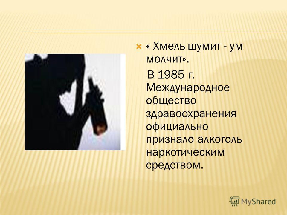 « Хмель шумит - ум молчит». В 1985 г. Международное общество здравоохранения официально признало алкоголь наркотическим средством.