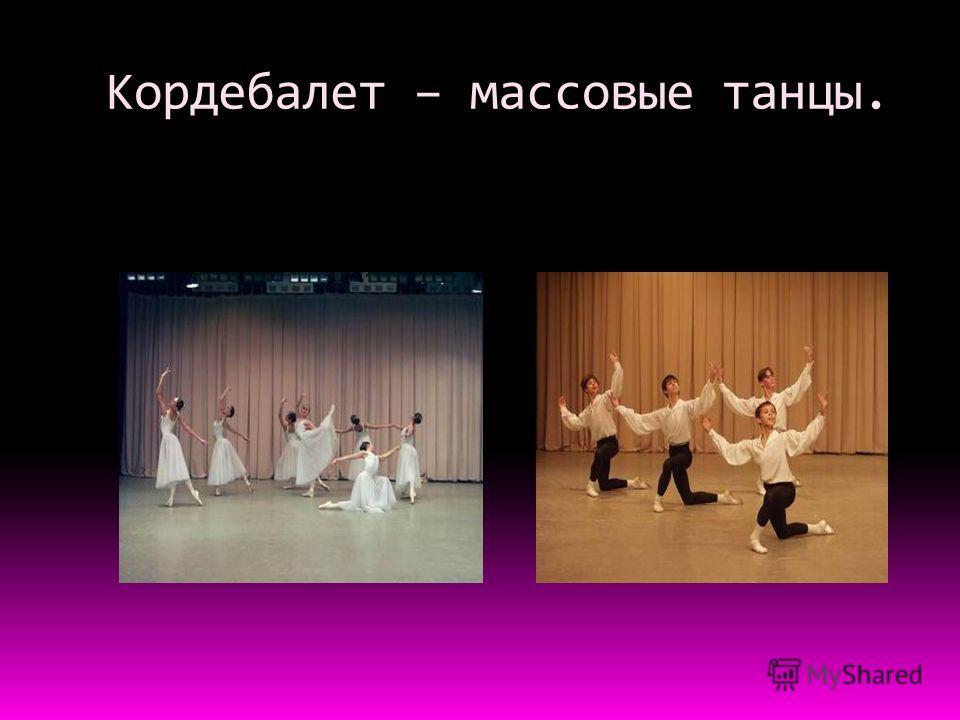 Кордебалет – массовые танцы.