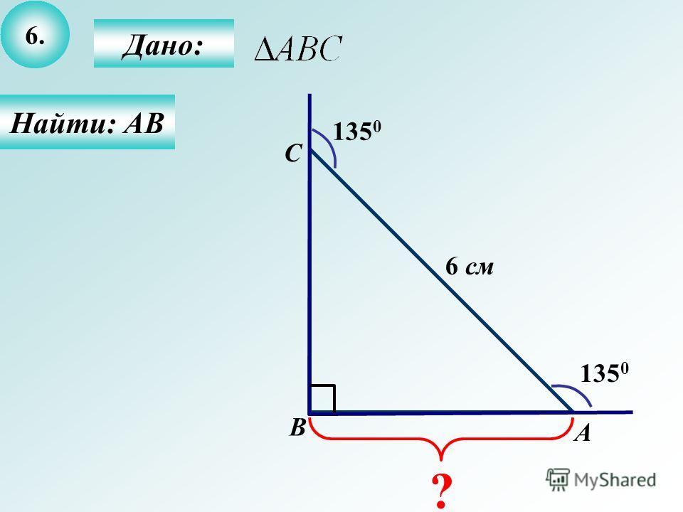 6. Дано: Найти: АВ А B C 135 0 6 см ?