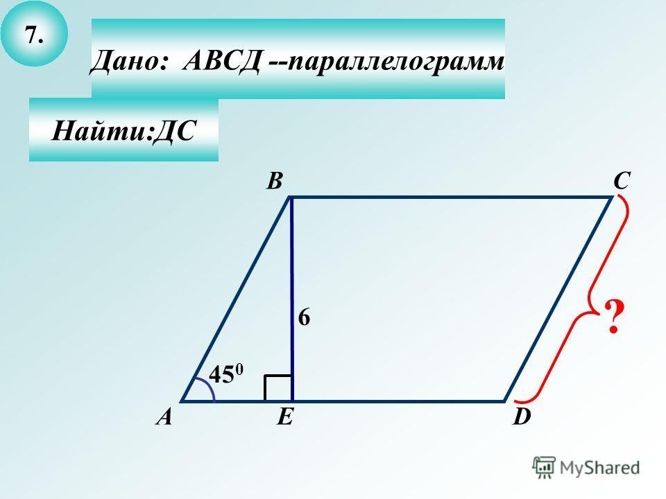 7.7. Найти:ДС Дано: АВСД --параллелограмм А BC DЕ 45 0 6 ?