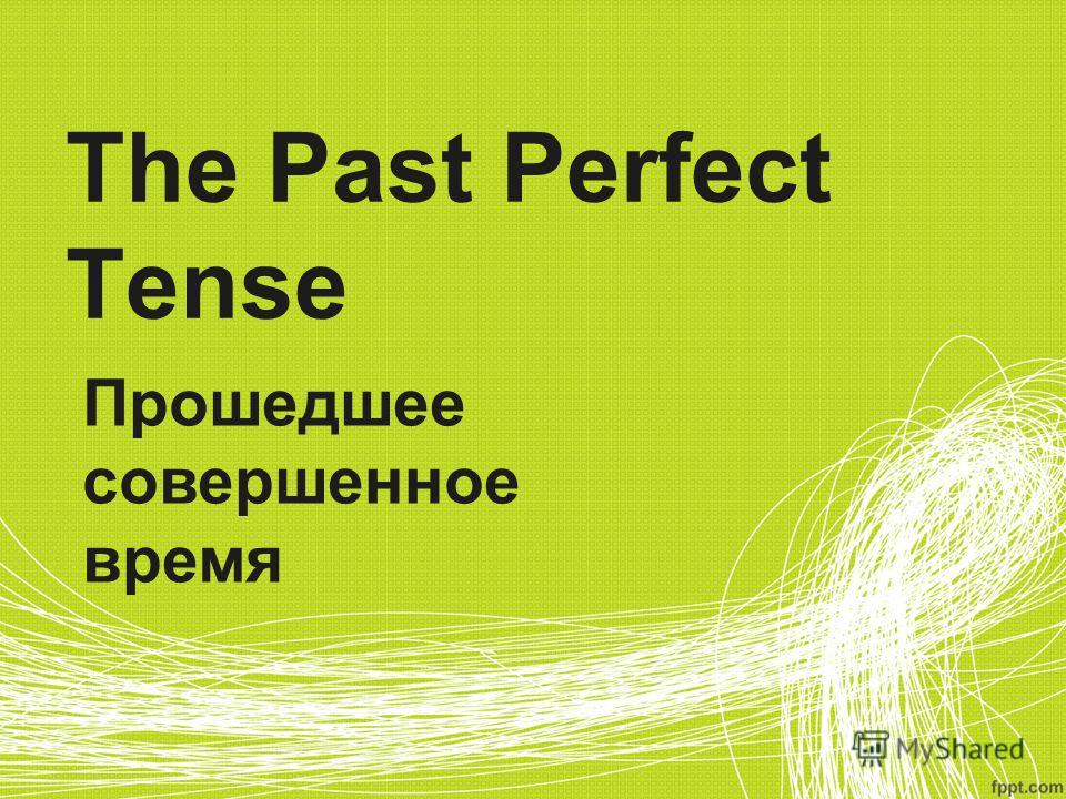 The Past Perfect Tense Прошедшее совершенное время