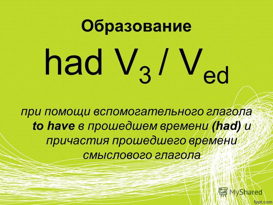 Образование had V 3 / V ed при помощи вспомогательного глагола to have в прошедшем времени (had) и причастия прошедшего времени смыслового глагола
