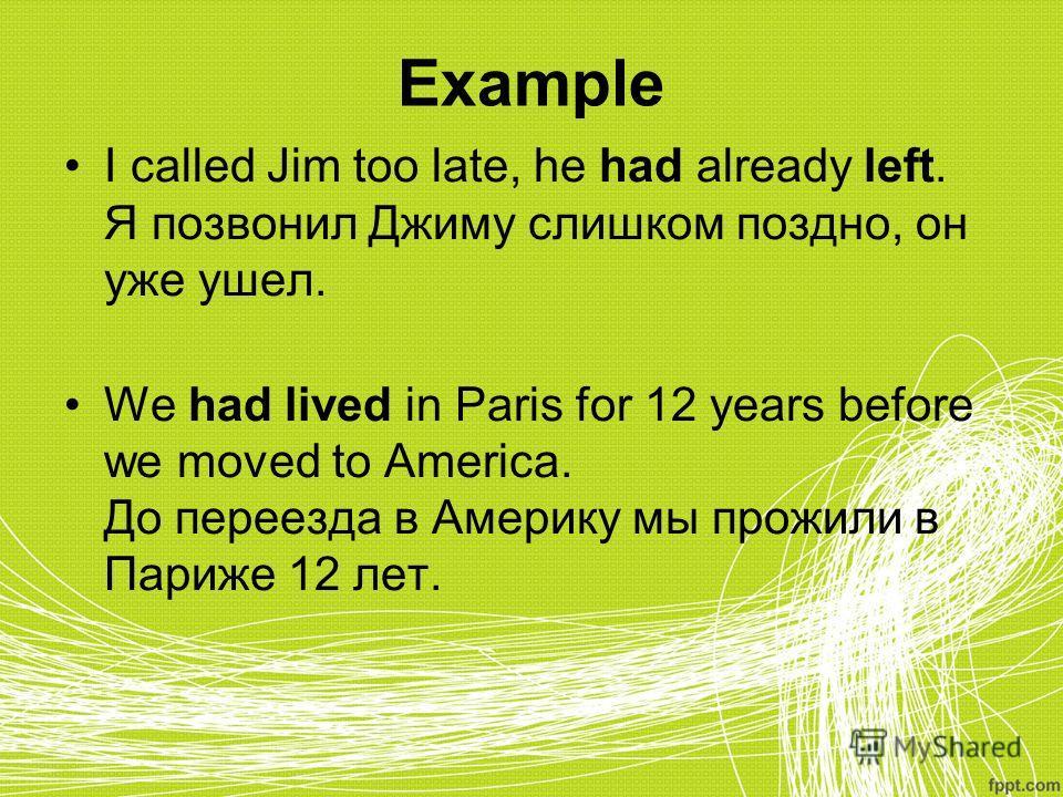 Example I called Jim too late, he had already left. Я позвонил Джиму слишком поздно, он уже ушел. We had lived in Paris for 12 years before we moved to America. До переезда в Америку мы прожили в Париже 12 лет.