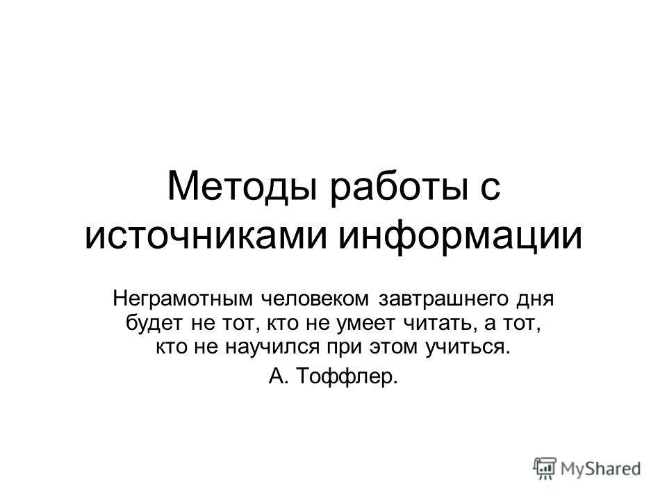 Методы работы с источниками информации Неграмотным человеком завтрашнего дня будет не тот, кто не умеет читать, а тот, кто не научился при этом учиться. А. Тоффлер.