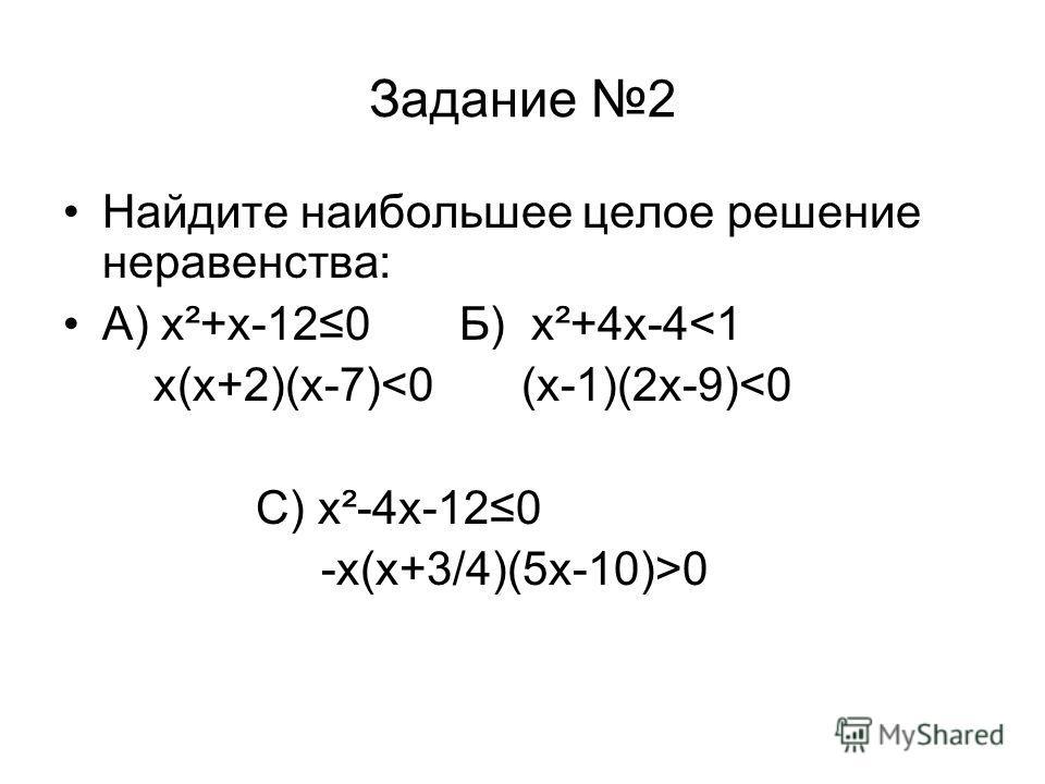 Задание 2 Найдите наибольшее целое решение неравенства: А) х²+х-120 Б) х²+4х-4