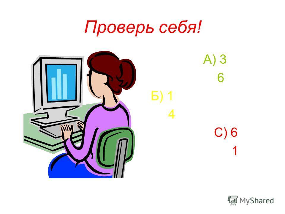 Проверь себя! А) 3 6 Б) 1 4 С) 6 1