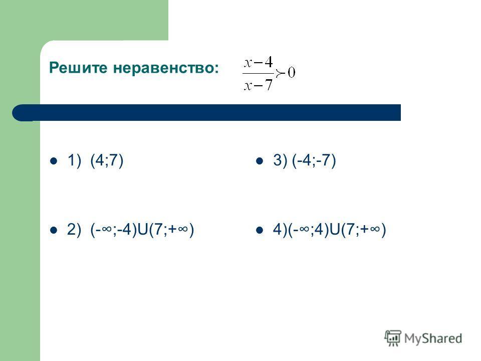 Решите неравенство: 1) (4;7) 2) (-;-4)U(7;+) 3) (-4;-7) 4)(-;4)U(7;+)