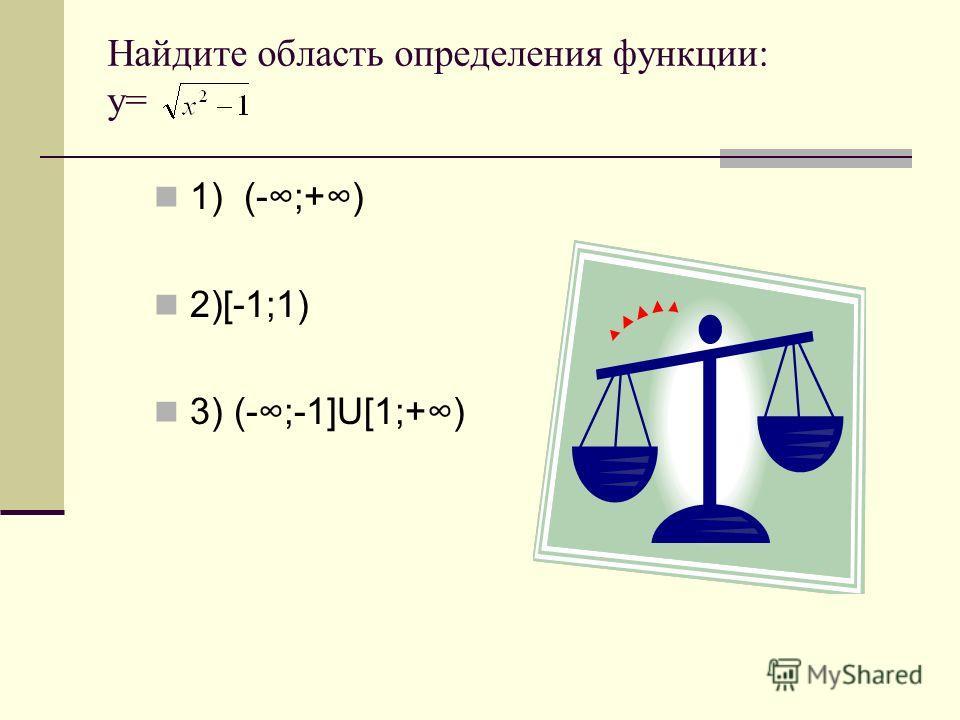 Найдите область определения функции: у= 1) (-;+) 2)[-1;1) 3) (-;-1]U[1;+)