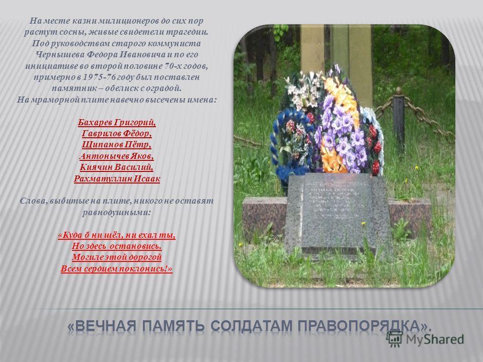 На месте казни милиционеров до сих пор растут сосны, живые свидетели трагедии. Под руководством старого коммуниста Чернышева Федора Ивановича и по его инициативе во второй половине 70-х годов, примерно в 1975-76 году был поставлен памятник – обелиск