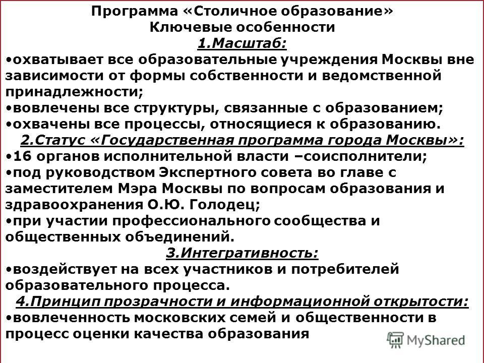 Программа «Столичное образование» Ключевые особенности 1.Масштаб: охватывает все образовательные учреждения Москвы вне зависимости от формы собственности и ведомственной принадлежности; вовлечены все структуры, связанные с образованием; охвачены все