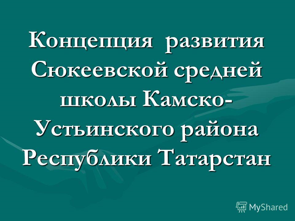 Концепция развития Сюкеевской средней школы Камско- Устьинского района Республики Татарстан