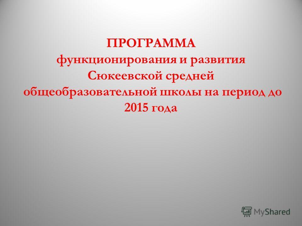 ПРОГРАММА функционирования и развития Сюкеевской средней общеобразовательной школы на период до 2015 года