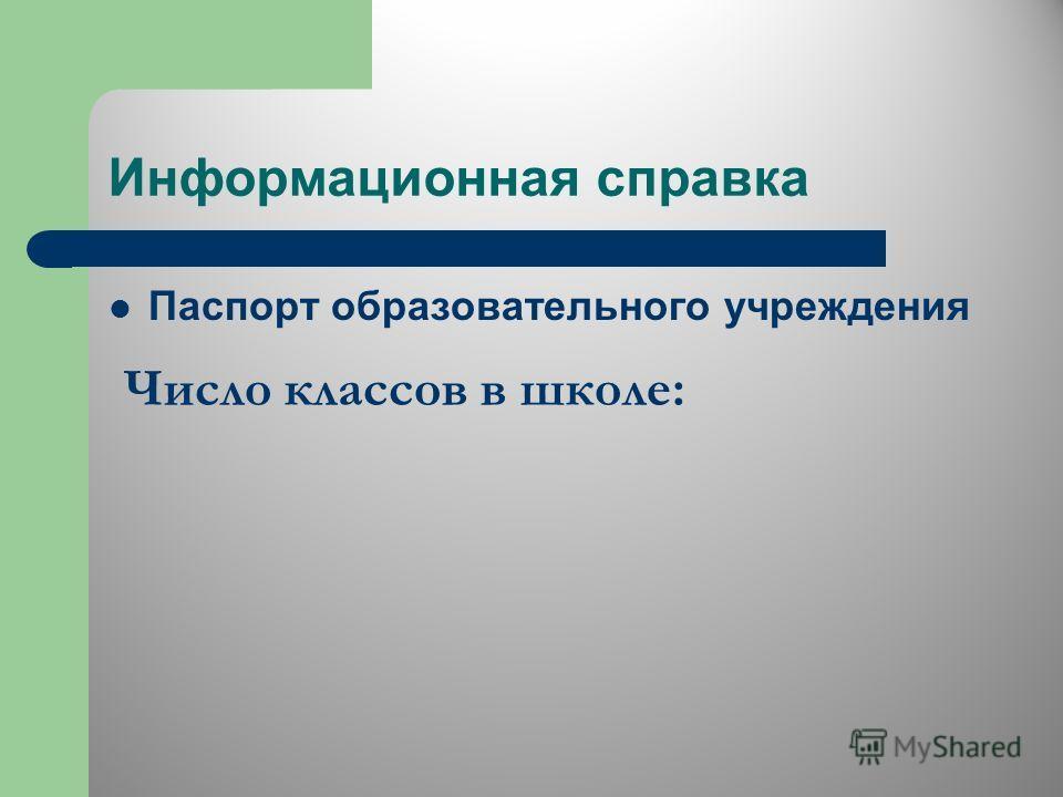Информационная справка Паспорт образовательного учреждения Число классов в школе: