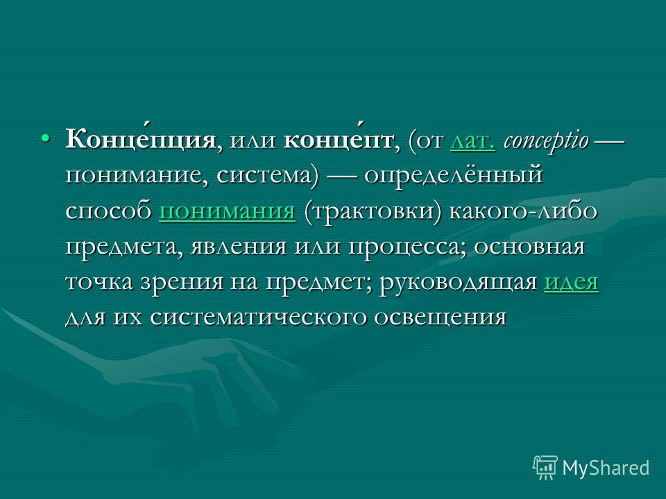 Концепция, или концепт, (от лат. conceptio понимание, система) определённый способ понимания (трактовки) какого-либо предмета, явления или процесса; основная точка зрения на предмет; руководящая идея для их систематического освещенияКонцепция, или ко