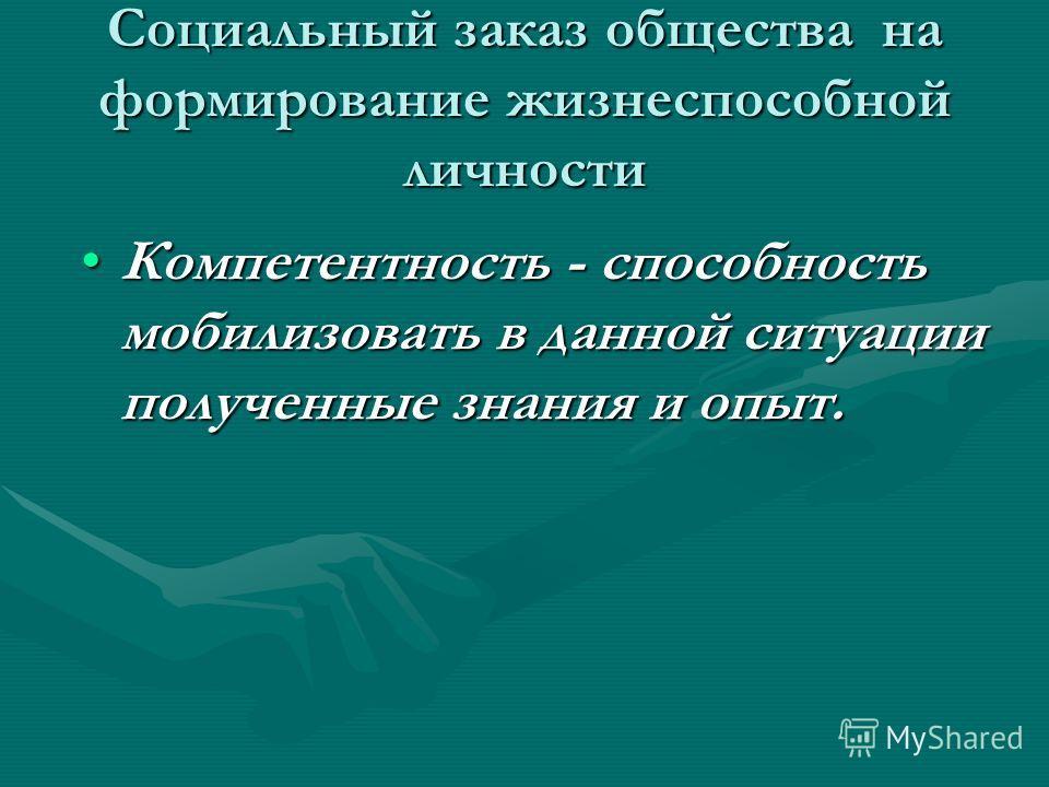Социальный заказ общества на формирование жизнеспособной личности Компетентность - способность мобилизовать в данной ситуации полученные знания и опыт.Компетентность - способность мобилизовать в данной ситуации полученные знания и опыт.