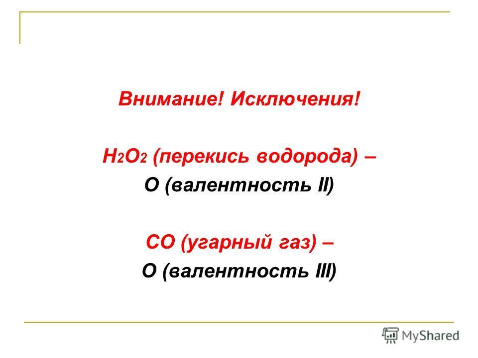 Внимание! Исключения! H 2 O 2 (перекись водорода) – O (валентность II) СО (угарный газ) – О (валентность III)