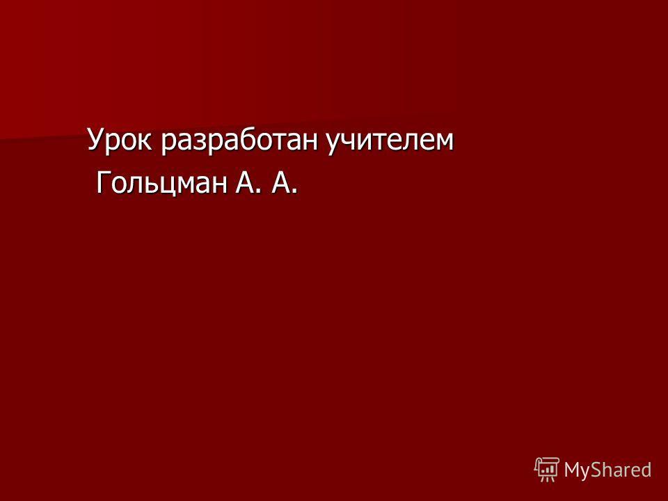 Урок разработан учителем Урок разработан учителем Гольцман А. А. Гольцман А. А.