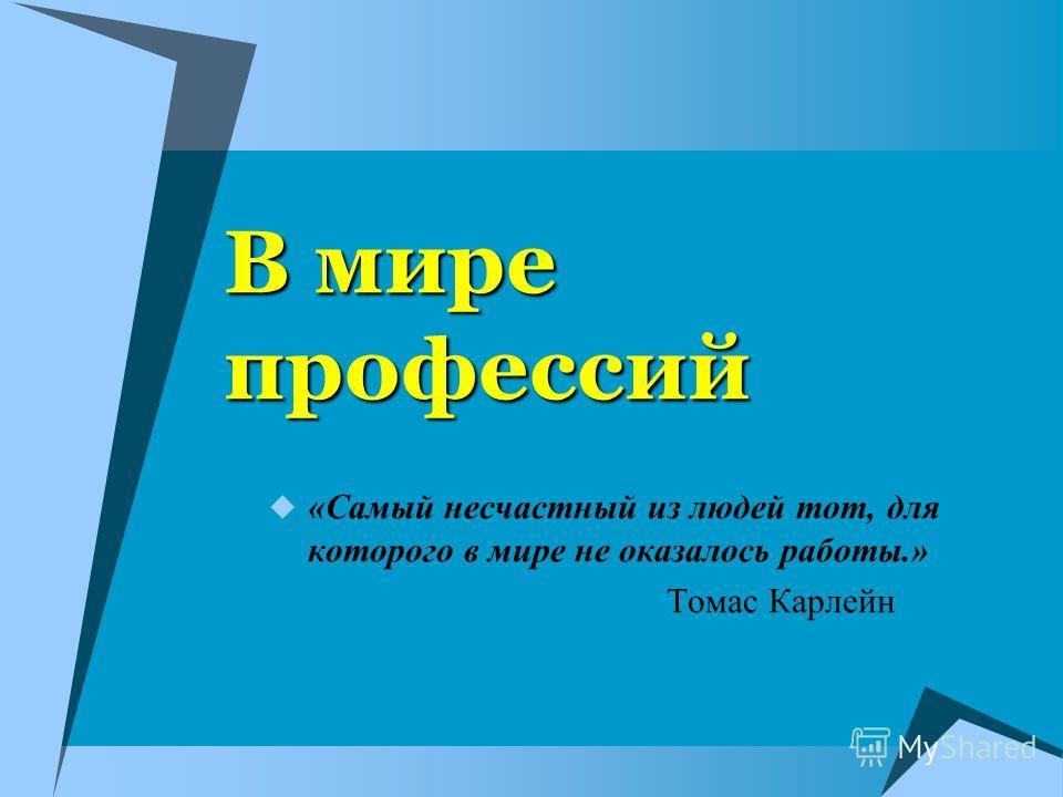 В мире профессий «Самый несчастный из людей тот, для которого в мире не оказалось работы.» Томас Карлейн