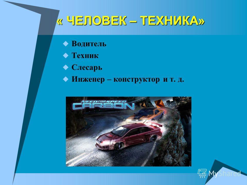 « ЧЕЛОВЕК – ТЕХНИКА» Водитель Техник Слесарь Инженер – конструктор и т. д.