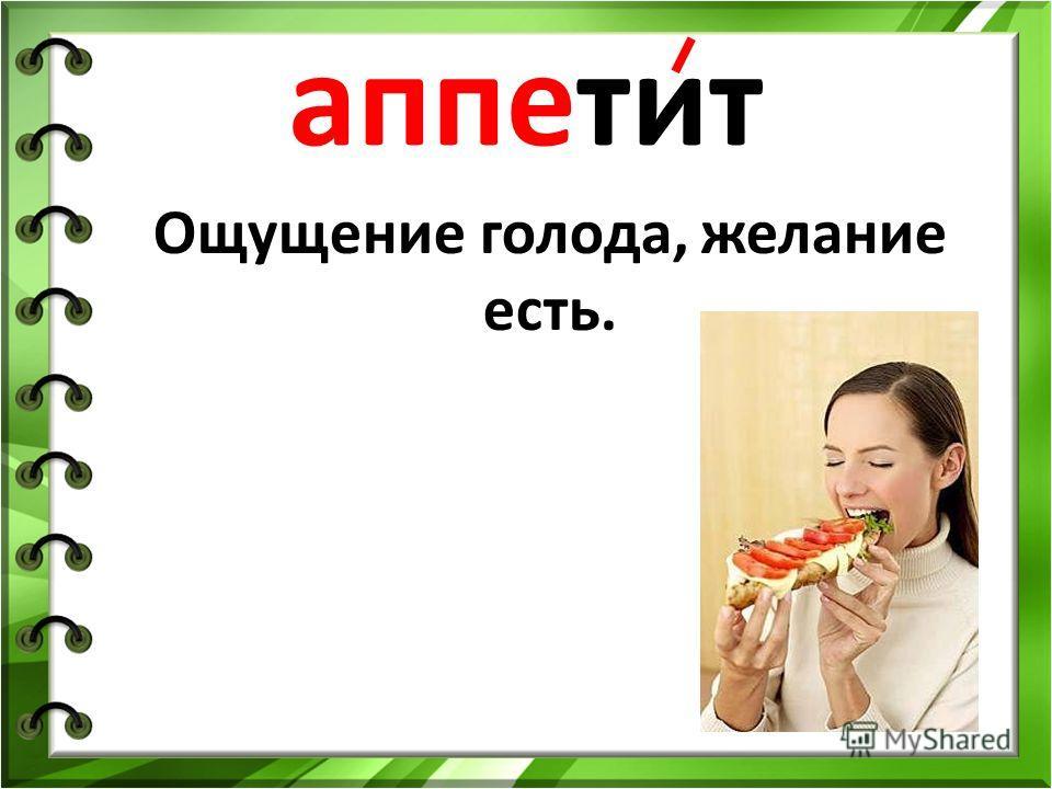 аппетит Ощущение голода, желание есть.