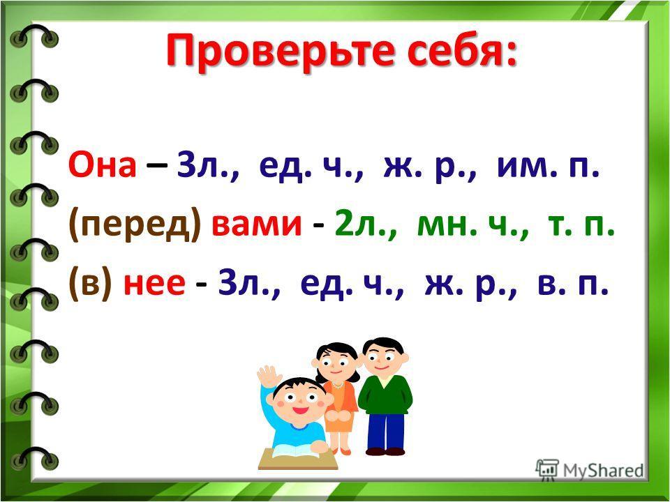 Проверьте себя: Она – 3л., ед. ч., ж. р., им. п. (перед) вами - 2л., мн. ч., т. п. (в) нее - 3л., ед. ч., ж. р., в. п.