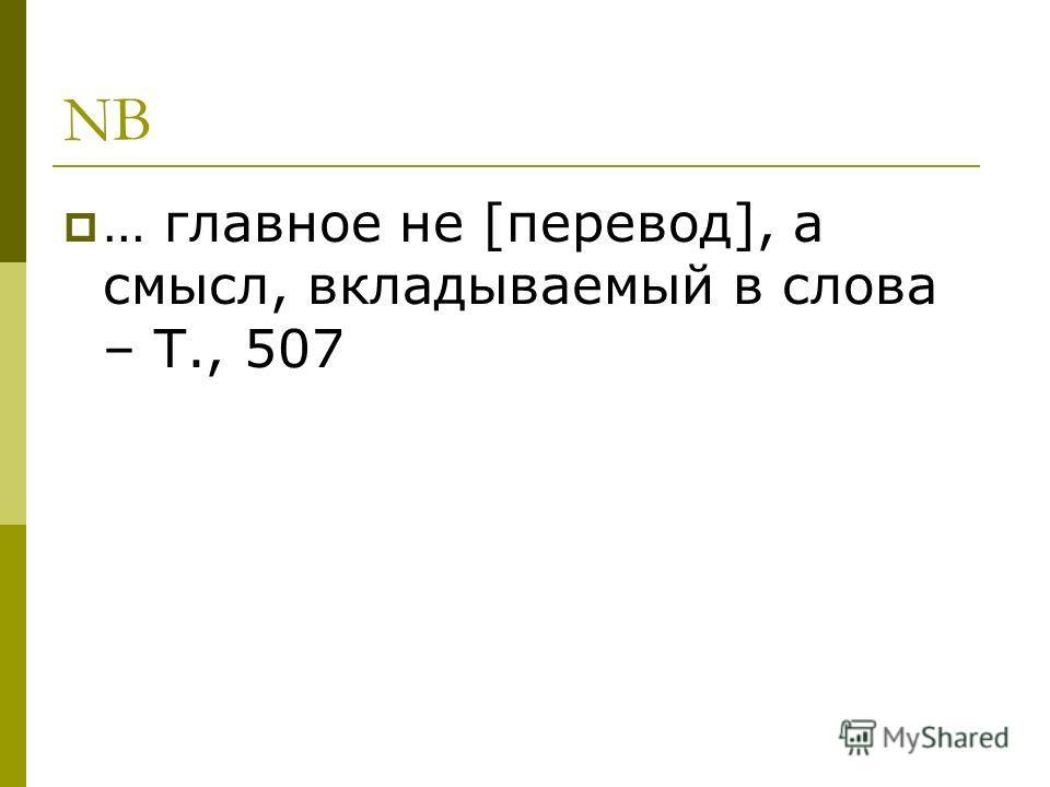 NB … главное не [перевод], а смысл, вкладываемый в слова – Т., 507