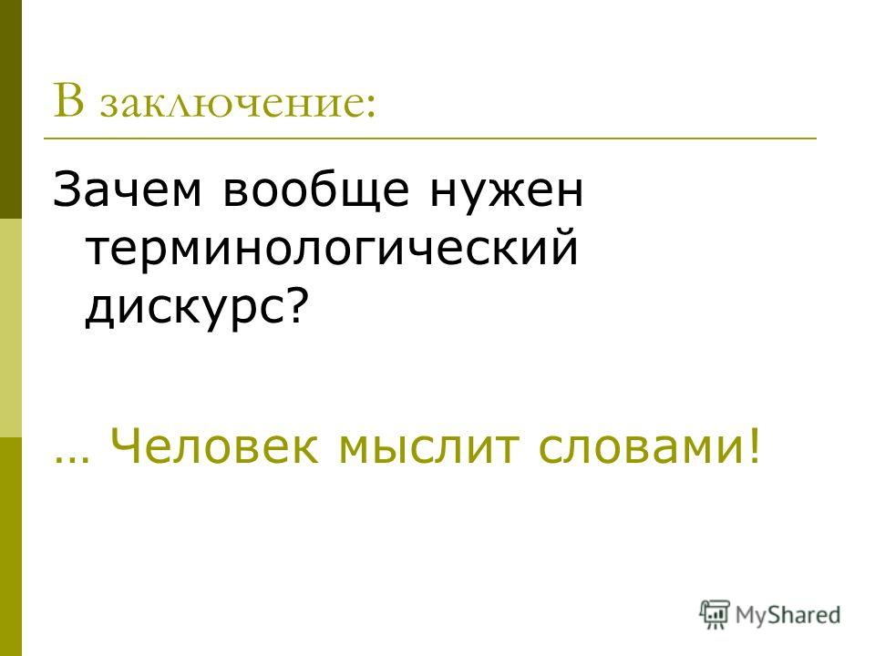 В заключение: Зачем вообще нужен терминологический дискурс? … Человек мыслит словами!