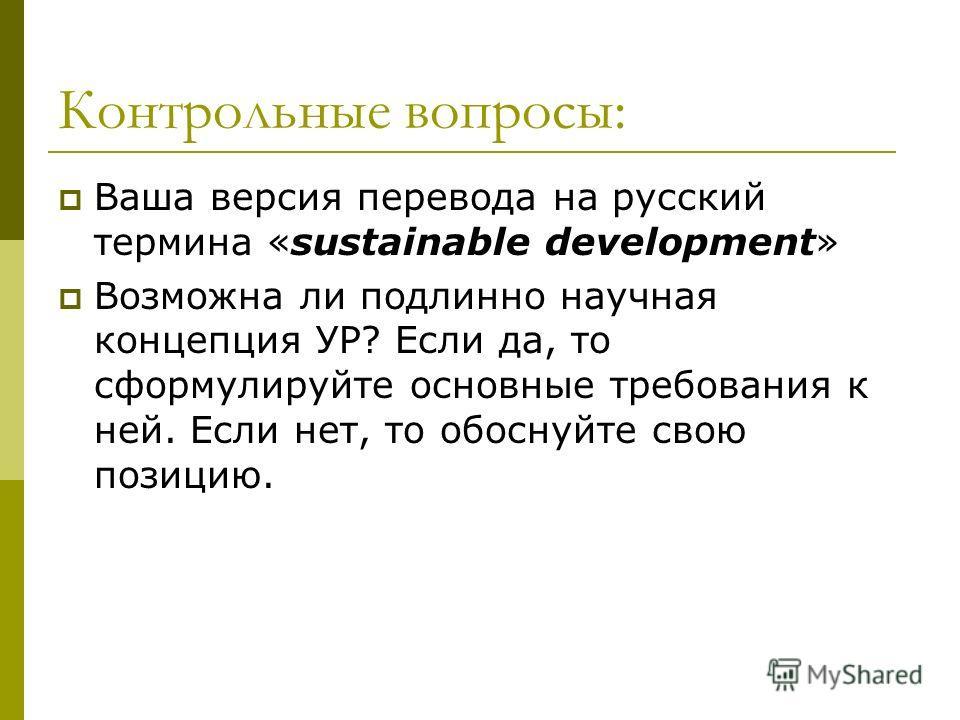Контрольные вопросы: Ваша версия перевода на русский термина «sustainable development» Возможна ли подлинно научная концепция УР? Если да, то сформулируйте основные требования к ней. Если нет, то обоснуйте свою позицию.