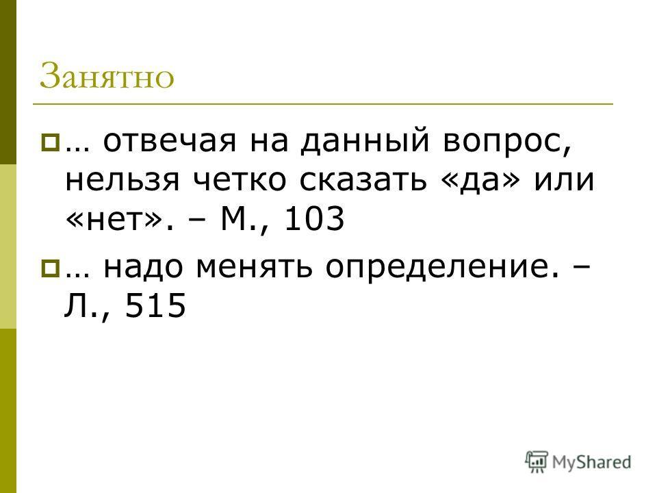 Занятно … отвечая на данный вопрос, нельзя четко сказать «да» или «нет». – М., 103 … надо менять определение. – Л., 515