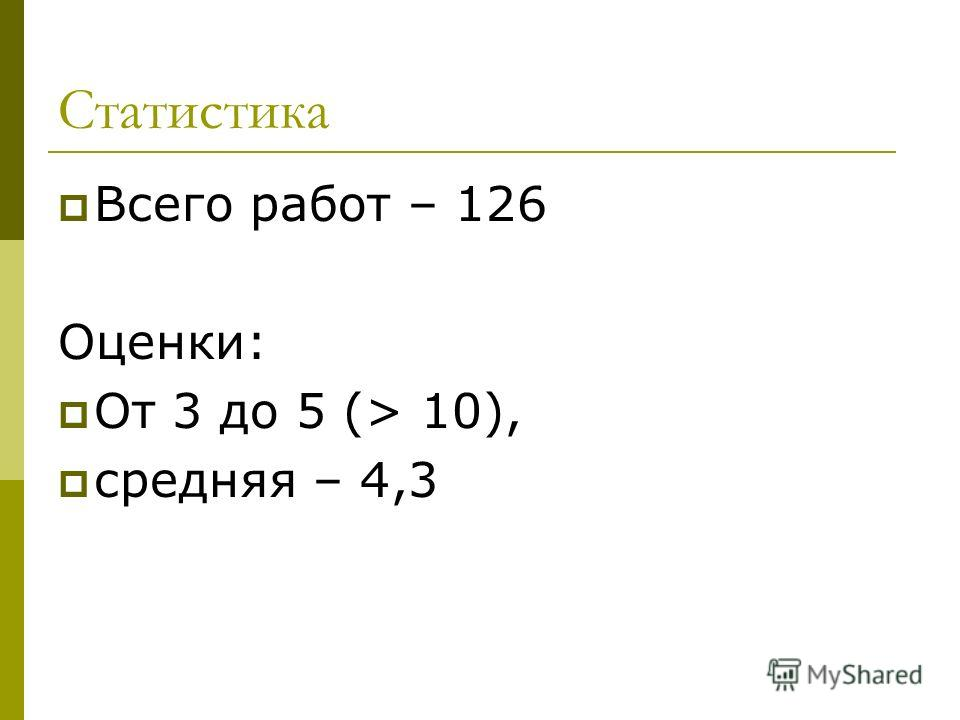 Статистика Всего работ – 126 Оценки: От 3 до 5 (> 10), средняя – 4,3
