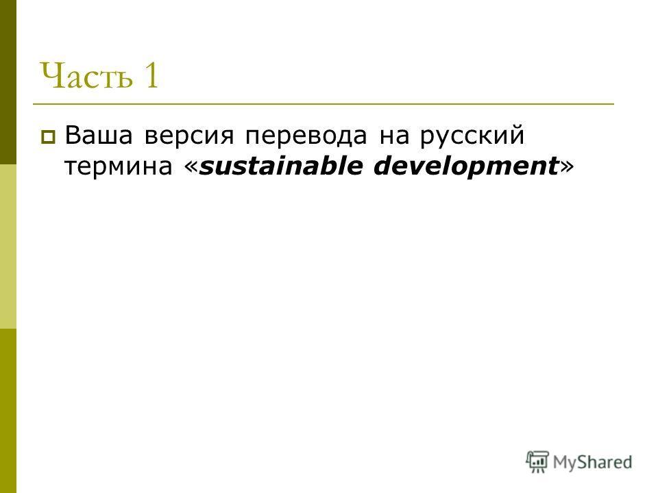 Часть 1 Ваша версия перевода на русский термина «sustainable development»