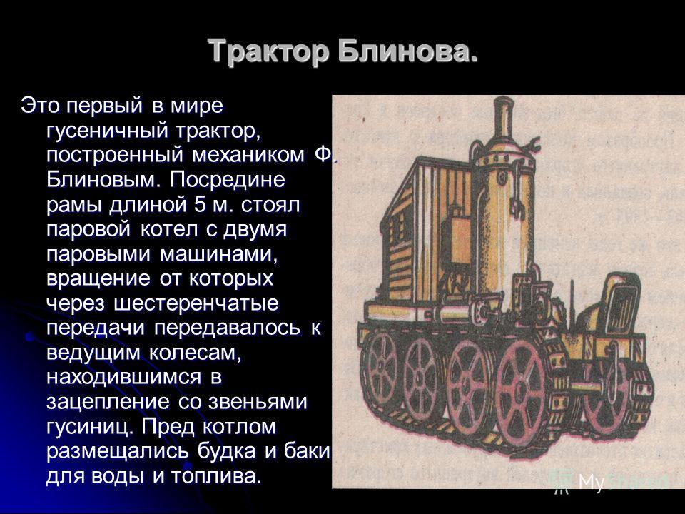 Это первый в мире гусеничный трактор, построенный механиком Ф. Блиновым. Посредине рамы длиной 5 м. стоял паровой котел с двумя паровыми машинами, вращение от которых через шестеренчатые передачи передавалось к ведущим колесам, находившимся в зацепле