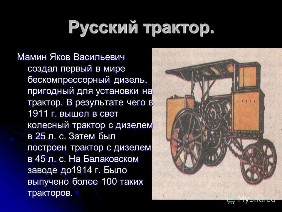 Русский трактор. Мамин Яков Васильевич создал первый в мире бескомпрессорный дизель, пригодный для установки на трактор. В результате чего в 1911 г. вышел в свет колесный трактор с дизелем в 25 л. с. Затем был построен трактор с дизелем в 45 л. с. На