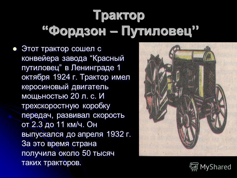 Трактор Фордзон – Путиловец Этот трактор сошел с конвейера завода Красный путиловец в Ленинграде 1 октября 1924 г. Трактор имел керосиновый двигатель мощьностью 20 л. с. И трехскоростную коробку передач, развивал скорость от 2.3 до 11 км/ч. Он выпуск