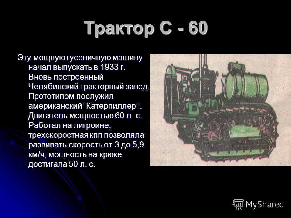 Трактор С - 60 Эту мощную гусеничную машину начал выпускать в 1933 г. Вновь построенный Челябинский тракторный завод. Прототипом послужил американский Катерпиллер. Двигатель мощностью 60 л. с. Работал на лигроине, трехскоростная кпп позволяла развива