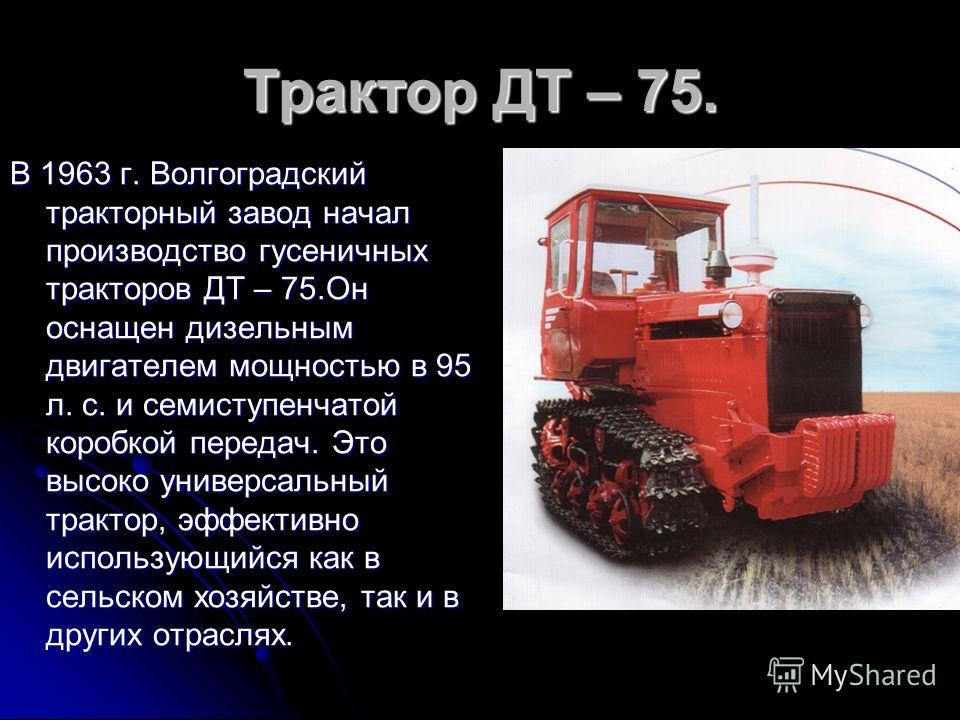 Трактор ДТ – 75. В 1963 г. Волгоградский тракторный завод начал производство гусеничных тракторов ДТ – 75.Он оснащен дизельным двигателем мощностью в 95 л. с. и семиступенчатой коробкой передач. Это высоко универсальный трактор, эффективно использующ