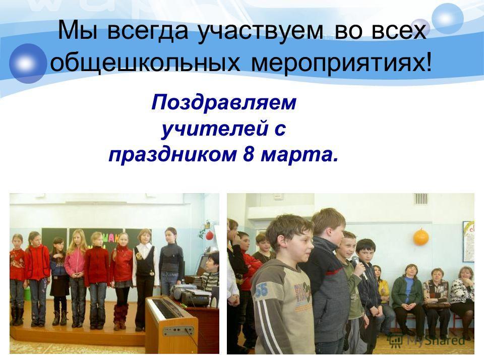Мы всегда участвуем во всех общешкольных мероприятиях! Поздравляем учителей с праздником 8 марта.