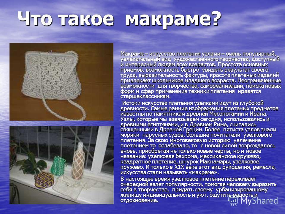 Что такое макраме? Макраме – искусство плетения узлами – очень популярный, увлекательный вид художественного творчества, доступный и интересный людям всех возрастов. Простота основных приемов, возможность быстро увидеть результат своего труда, вырази