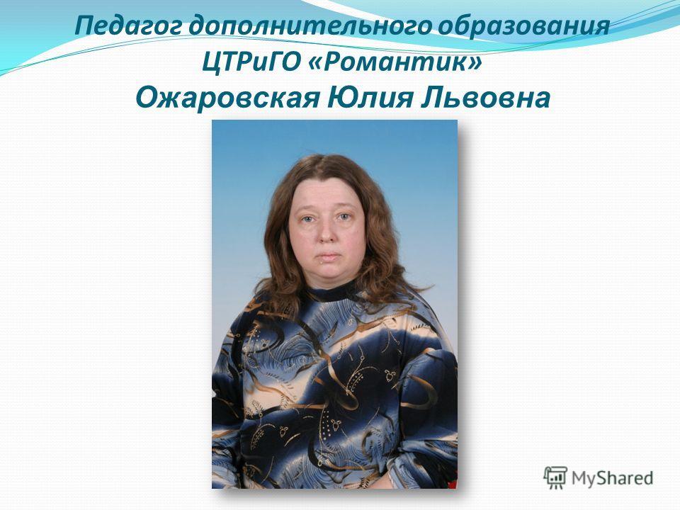 Педагог дополнительного образования ЦТРиГО «Романтик» Ожаровская Юлия Львовна