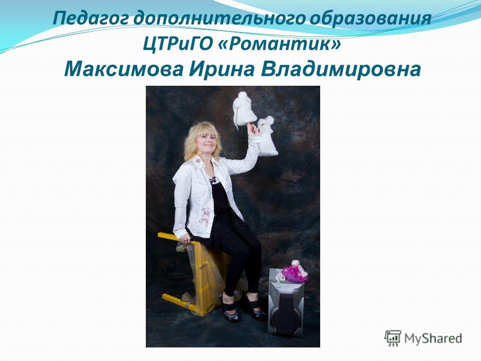 Педагог дополнительного образования ЦТРиГО «Романтик» Максимова Ирина Владимировна