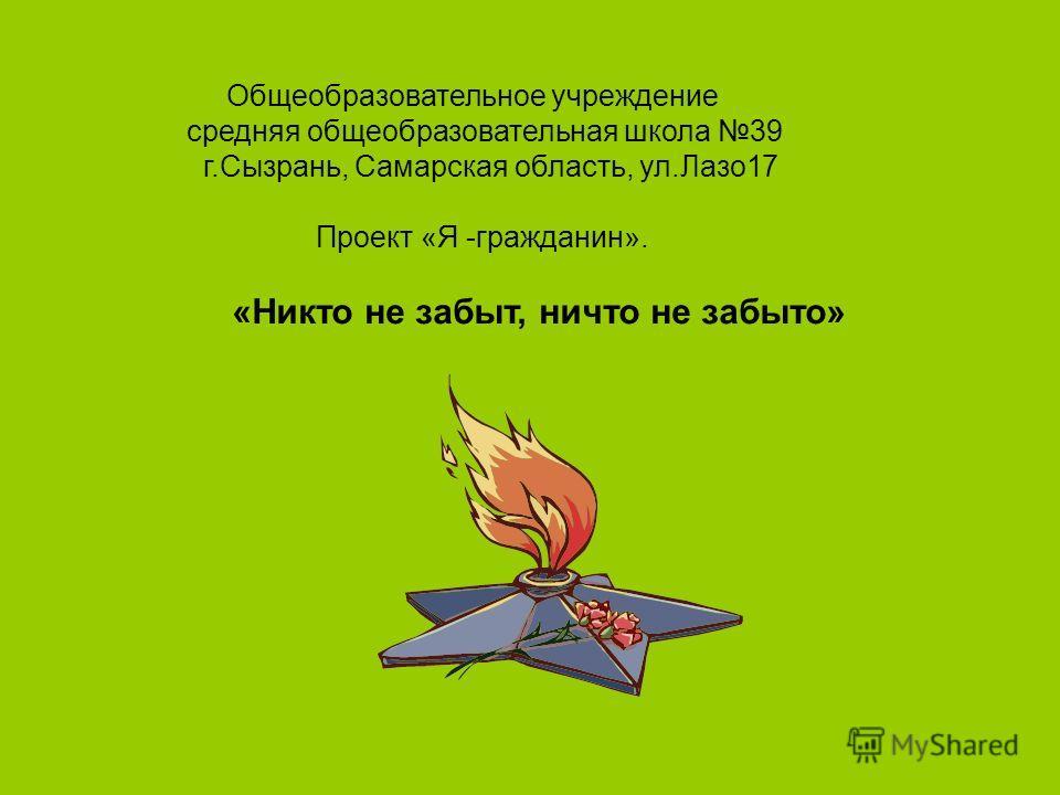 Общеобразовательное учреждение средняя общеобразовательная школа 39 г.Сызрань, Самарская область, ул.Лазо17 Проект «Я -гражданин». «Никто не забыт, ничто не забыто»