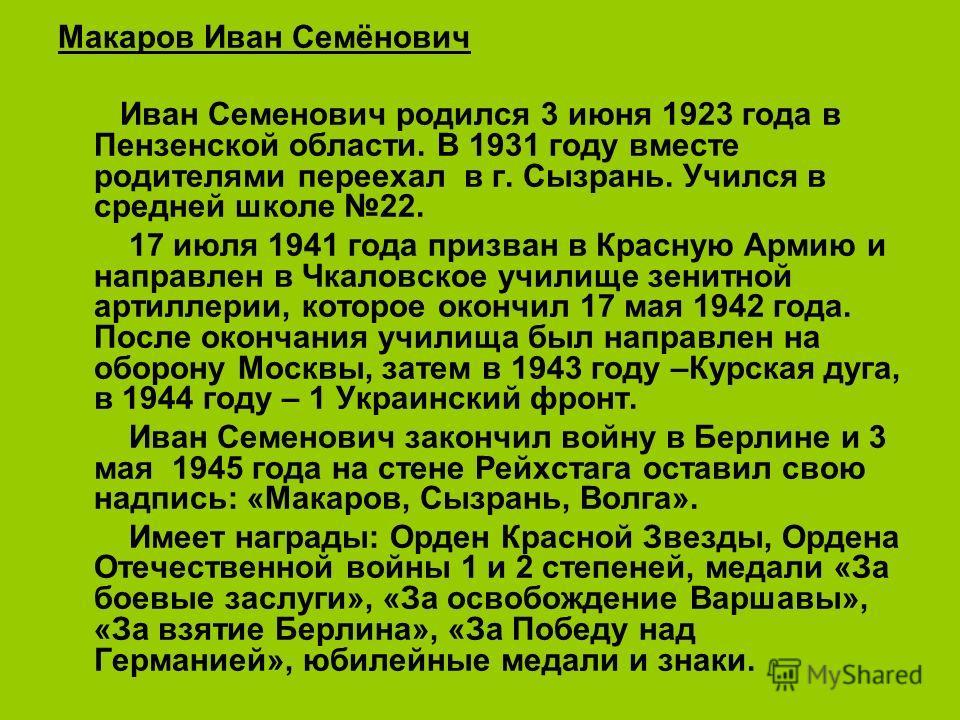 Макаров Иван Семёнович Иван Семенович родился 3 июня 1923 года в Пензенской области. В 1931 году вместе родителями переехал в г. Сызрань. Учился в средней школе 22. 17 июля 1941 года призван в Красную Армию и направлен в Чкаловское училище зенитной а