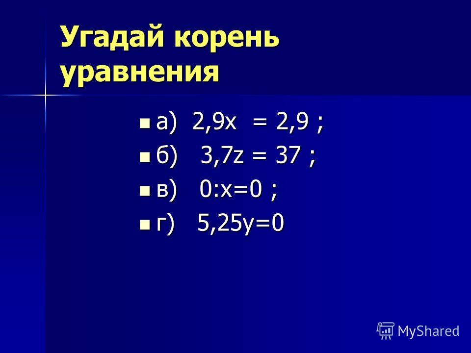 Угадай корень уравнения а) 2,9х = 2,9 ; а) 2,9х = 2,9 ; б) 3,7z = 37 ; б) 3,7z = 37 ; в) 0:х=0 ; в) 0:х=0 ; г) 5,25у=0 г) 5,25у=0