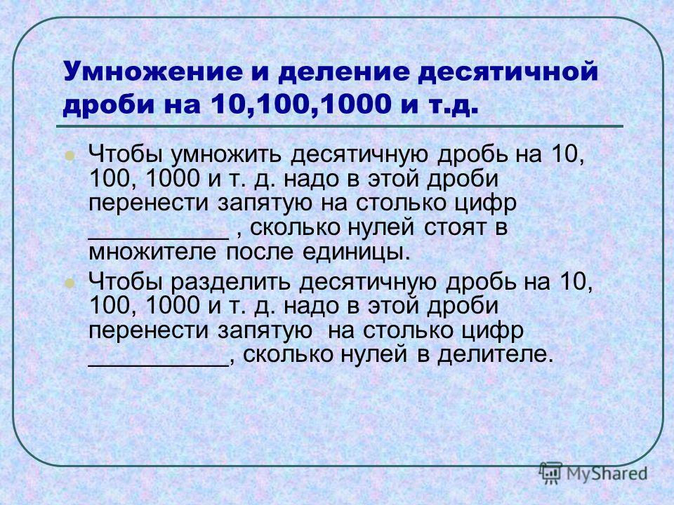 Умножение и деление десятичной дроби на 10,100,1000 и т.д. Чтобы умножить десятичную дробь на 10, 100, 1000 и т. д. надо в этой дроби перенести запятую на столько цифр __________, сколько нулей стоят в множителе после единицы. Чтобы разделить десятич