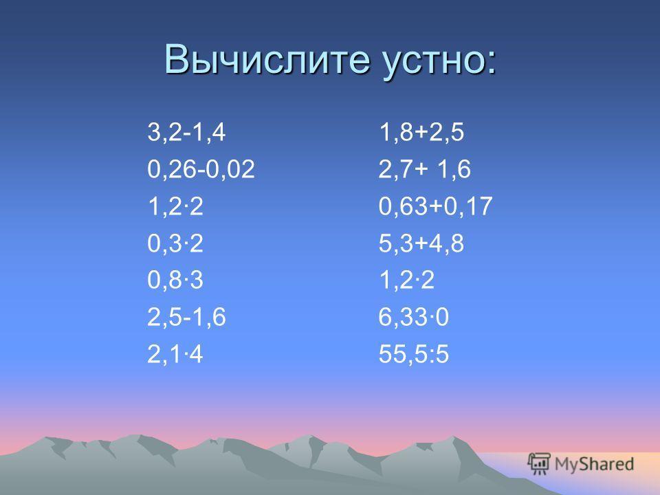 Вычислите устно: 3,2-1,4 0,26-0,02 1,2·2 0,3·2 0,8·3 2,5-1,6 2,1·4 1,8+2,5 2,7+ 1,6 0,63+0,17 5,3+4,8 1,2·2 6,33·0 55,5:5