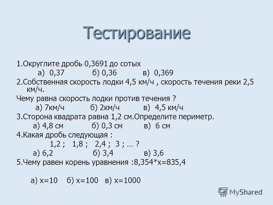 Тестирование 1.Округлите дробь 0,3691 до сотых а) 0,37 б) 0,36 в) 0,369 а) 0,37 б) 0,36 в) 0,369 2.Собственная скорость лодки 4,5 км/ч, скорость течения реки 2,5 км/ч. Чему равна скорость лодки против течения ? а) 7км/ч б) 2км/ч в) 4,5 км/ч а) 7км/ч
