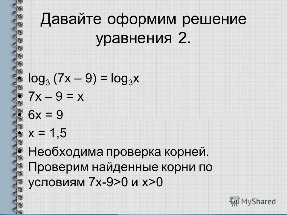 Давайте оформим решение уравнения 2. log 3 (7x – 9) = log 3 x 7х – 9 = х 6х = 9 х = 1,5 Необходима проверка корней. Проверим найденные корни по условиям 7х-9>0 и x>0